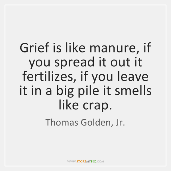 Grief is like manure, if you spread it out it fertilizes, if ...
