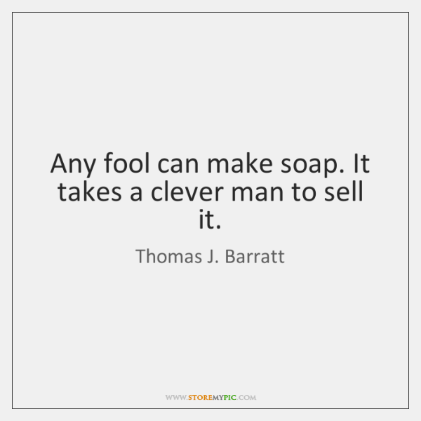 Any fool can make soap. It takes a clever man to sell ...