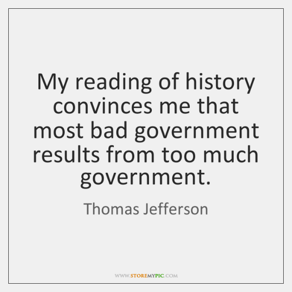 My reading of history convinces me that most bad government results from ...