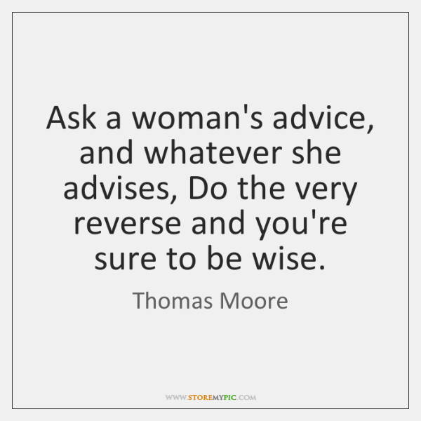 Ask a woman's advice, and whatever she advises, Do the very reverse ...