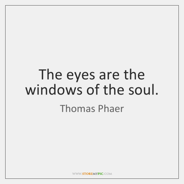 The eyes are the windows of the soul.