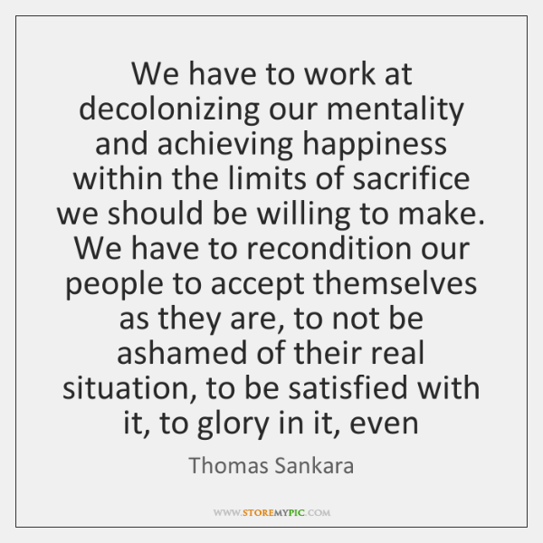 We have to work at decolonizing our mentality and achieving happiness within ...