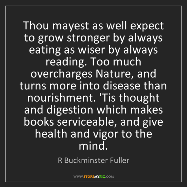 R Buckminster Fuller: Thou mayest as well expect to grow stronger by always...
