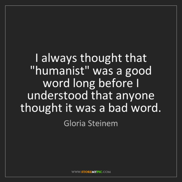 "Gloria Steinem: I always thought that ""humanist"" was a good word long..."