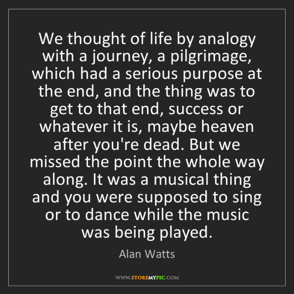 Alan Watts: We thought of life by analogy with a journey, a pilgrimage,...