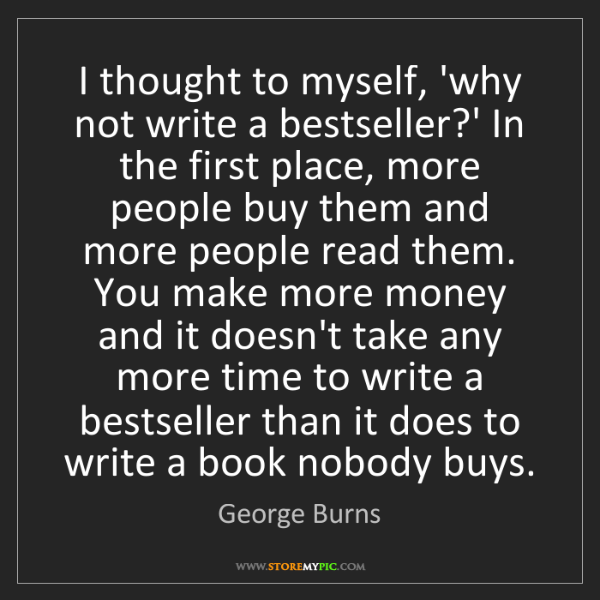 George Burns: I thought to myself, 'why not write a bestseller?' In...
