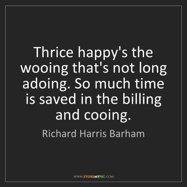 Richard Harris Barham: Thrice happy's the wooing that's not long adoing. So...