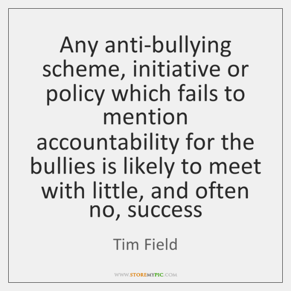 Any anti-bullying scheme, initiative or policy which fails to mention accountability for ...