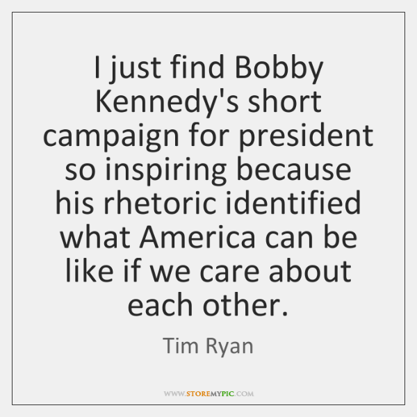 I just find Bobby Kennedy's short campaign for president so inspiring because ...