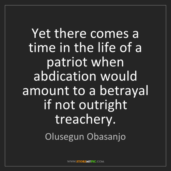 Olusegun Obasanjo: Yet there comes a time in the life of a patriot when...