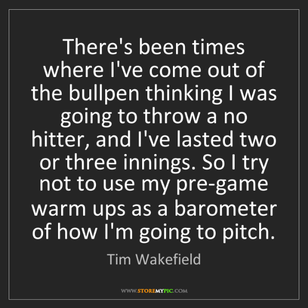 Tim Wakefield: There's been times where I've come out of the bullpen...