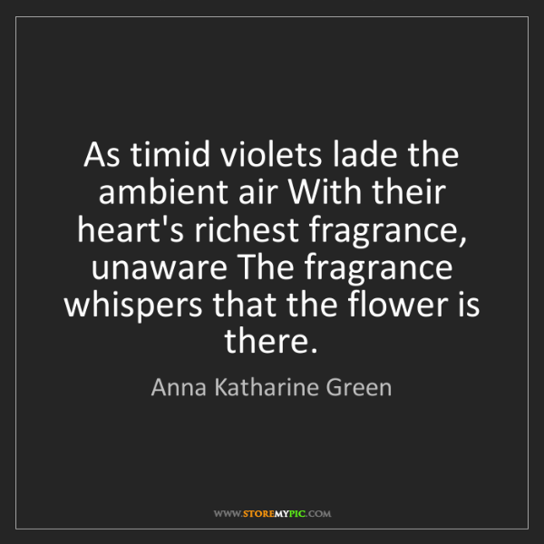 Anna Katharine Green: As timid violets lade the ambient air With their heart's...