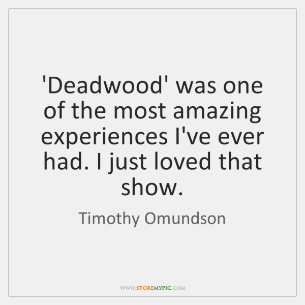 'Deadwood' was one of the most amazing experiences I've ever had. I ...