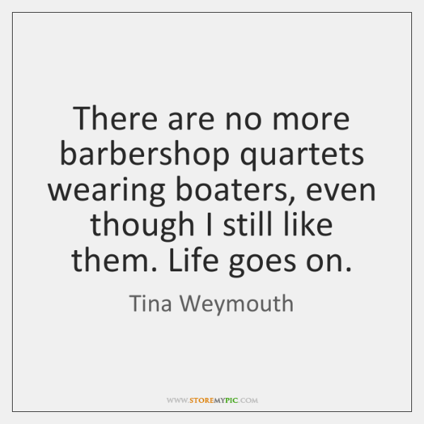 There are no more barbershop quartets wearing boaters, even though I still ...