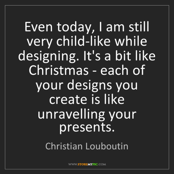 Christian Louboutin: Even today, I am still very child-like while designing....