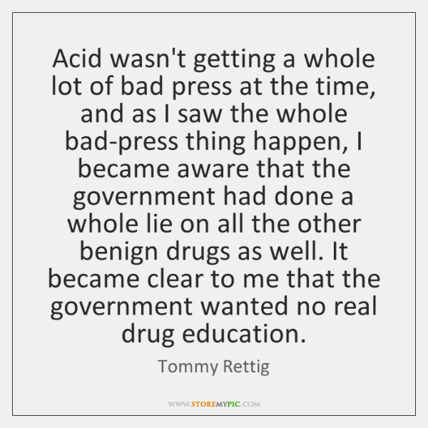 Acid wasn't getting a whole lot of bad press at the time, ...