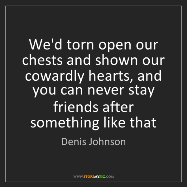 Denis Johnson: We'd torn open our chests and shown our cowardly hearts,...