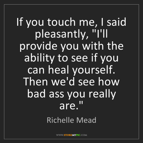 """Richelle Mead: If you touch me, I said pleasantly, """"I'll provide you..."""