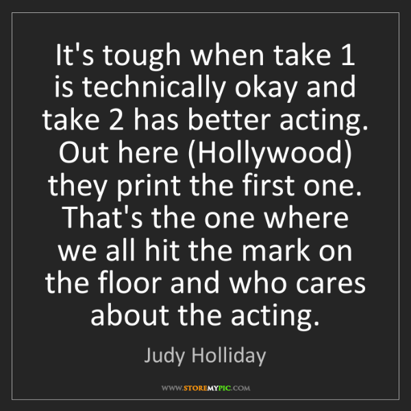 Judy Holliday: It's tough when take 1 is technically okay and take 2...