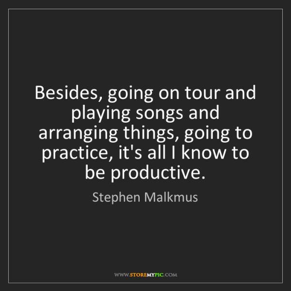 Stephen Malkmus: Besides, going on tour and playing songs and arranging...