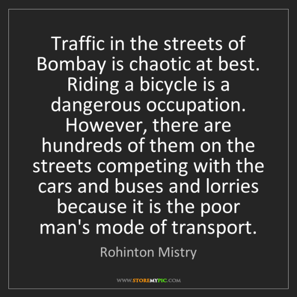 Rohinton Mistry: Traffic in the streets of Bombay is chaotic at best....