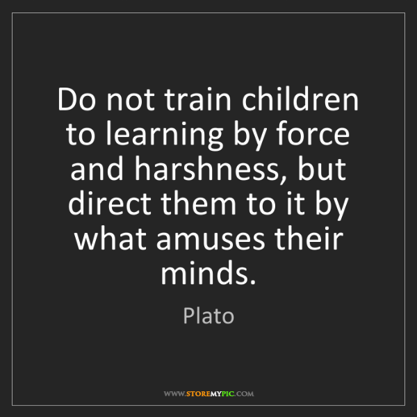 Plato: Do not train children to learning by force and harshness,...