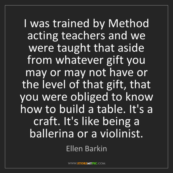 Ellen Barkin: I was trained by Method acting teachers and we were taught...