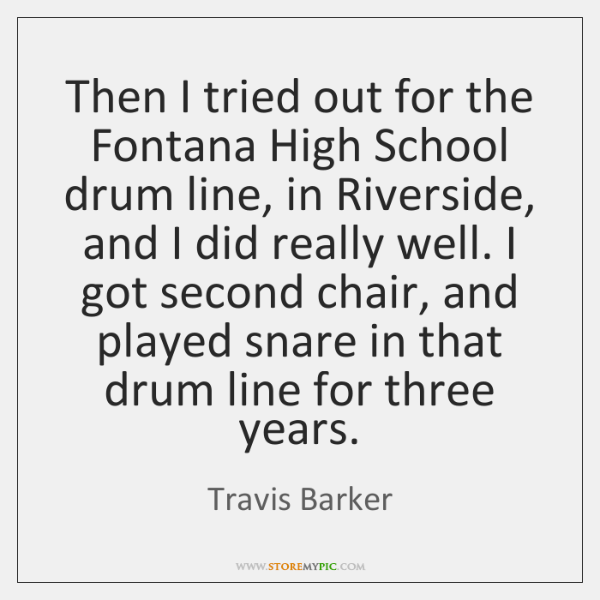Then I tried out for the Fontana High School drum line, in ...