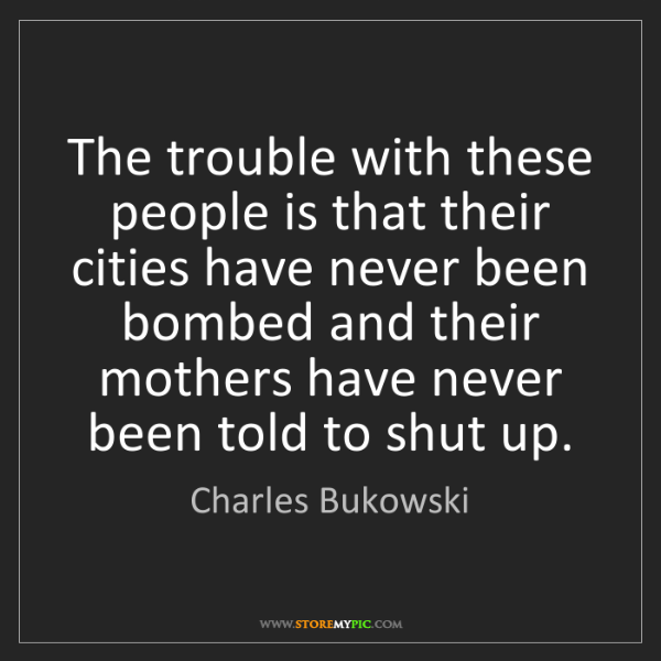 Charles Bukowski: The trouble with these people is that their cities have...