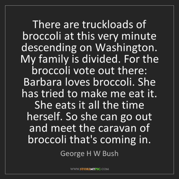 George H W Bush: There are truckloads of broccoli at this very minute...