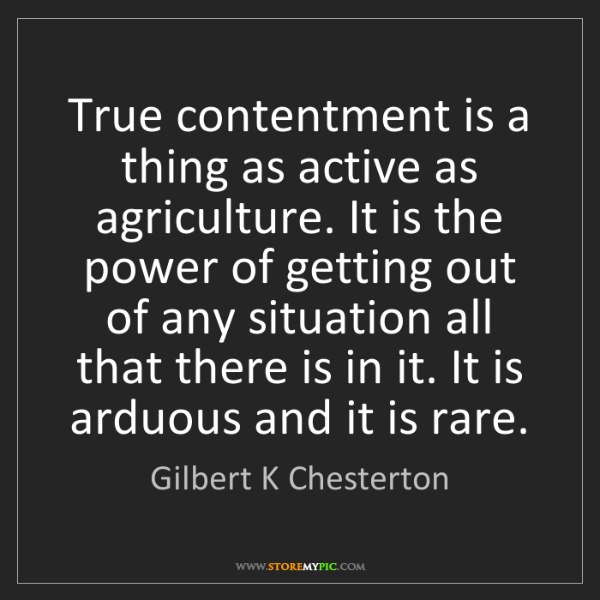 Gilbert K Chesterton: True contentment is a thing as active as agriculture....