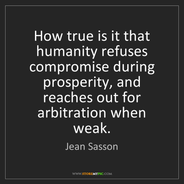 Jean Sasson: How true is it that humanity refuses compromise during...