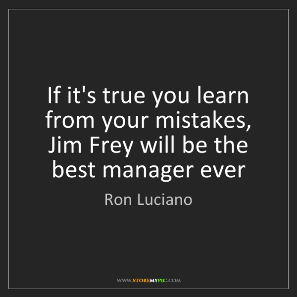 Ron Luciano: If it's true you learn from your mistakes, Jim Frey will...