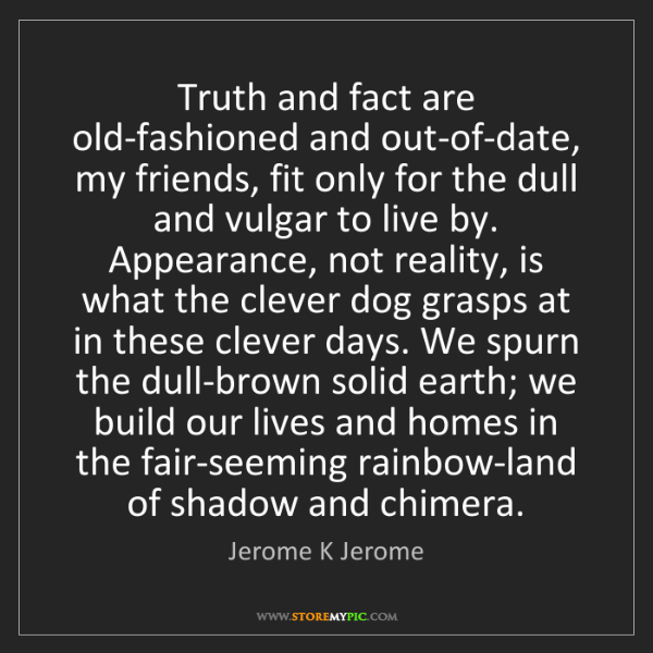 Jerome K Jerome: Truth and fact are old-fashioned and out-of-date, my...