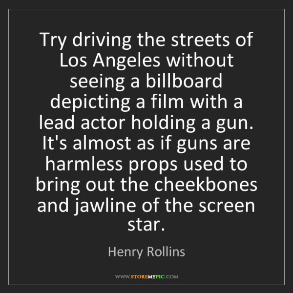 Henry Rollins: Try driving the streets of Los Angeles without seeing...