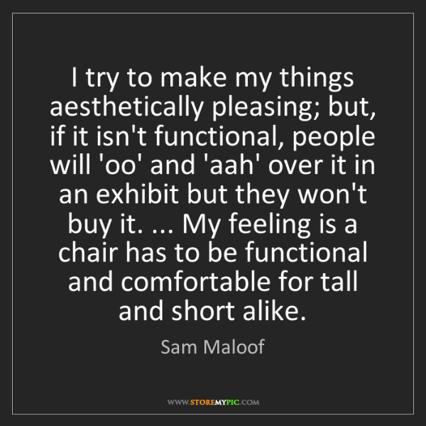 Sam Maloof: I try to make my things aesthetically pleasing; but,...