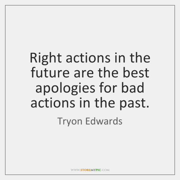 Right actions in the future are the best apologies for bad actions ...