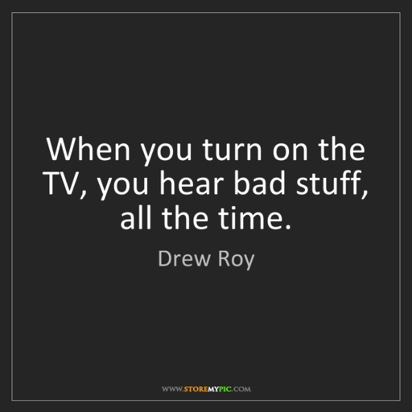 Drew Roy: When you turn on the TV, you hear bad stuff, all the...