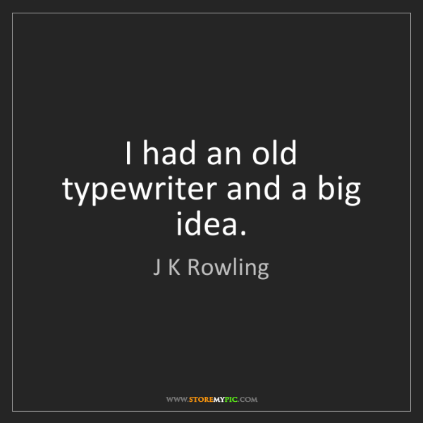 J K Rowling: I had an old typewriter and a big idea.