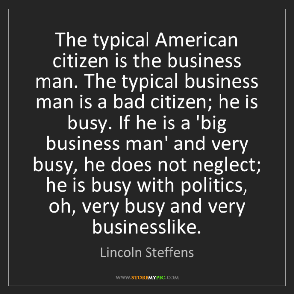 Lincoln Steffens: The typical American citizen is the business man. The...
