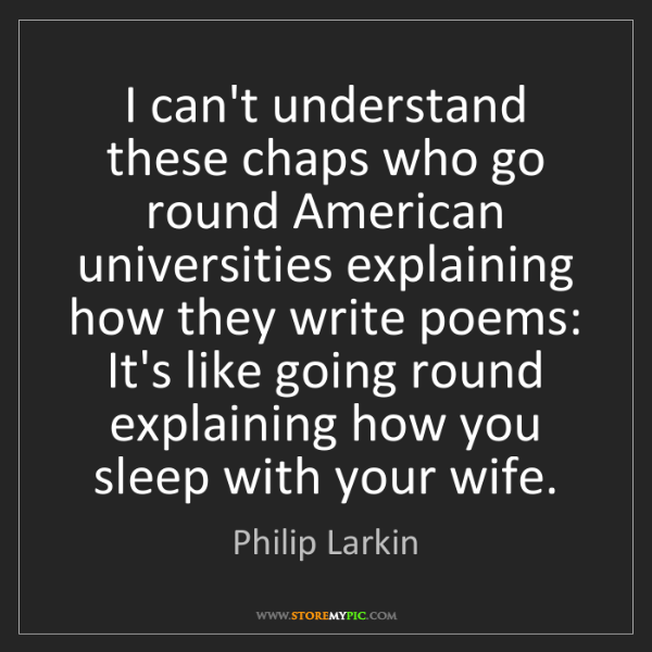 Philip Larkin: I can't understand these chaps who go round American...