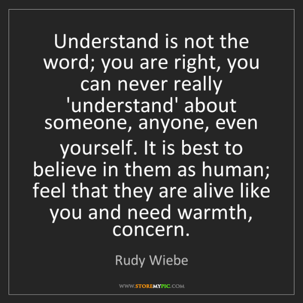 Rudy Wiebe: Understand is not the word; you are right, you can never...