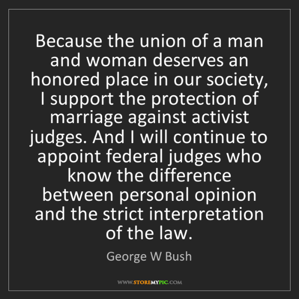 George W Bush: Because the union of a man and woman deserves an honored...