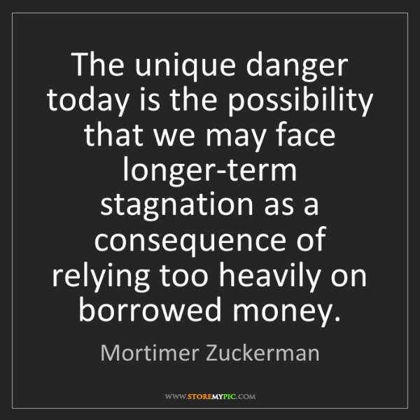 Mortimer Zuckerman: The unique danger today is the possibility that we may...