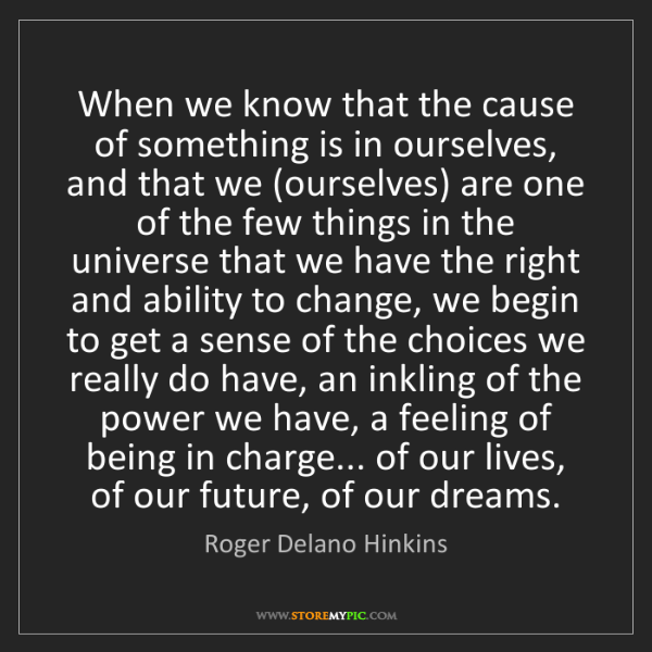 Roger Delano Hinkins: When we know that the cause of something is in ourselves,...