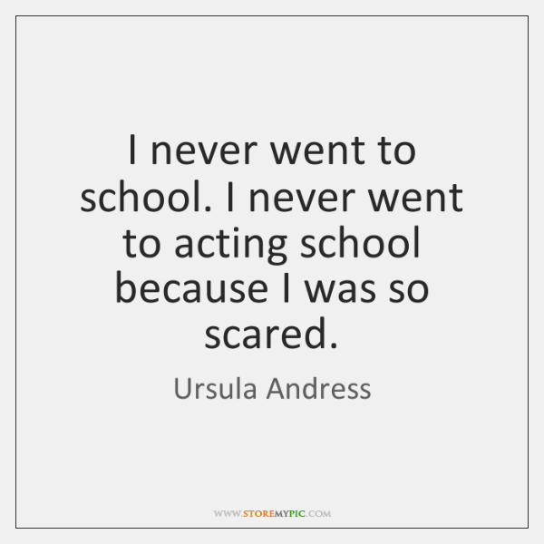 I never went to school. I never went to acting school because ...