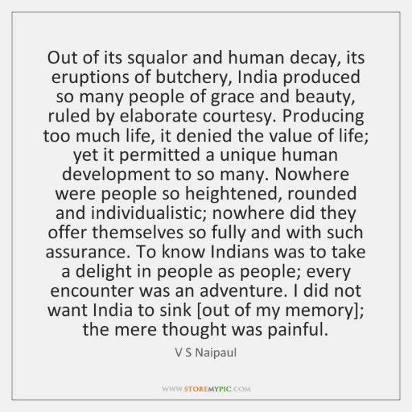 Out of its squalor and human decay, its eruptions of butchery, India ...