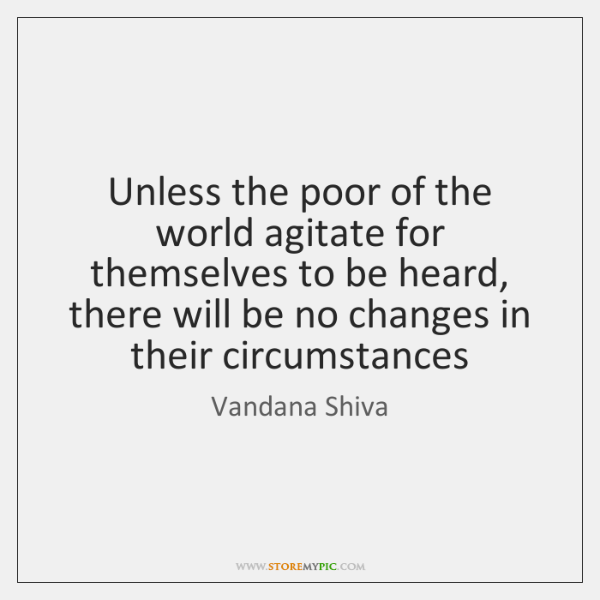 Unless the poor of the world agitate for themselves to be heard, ...