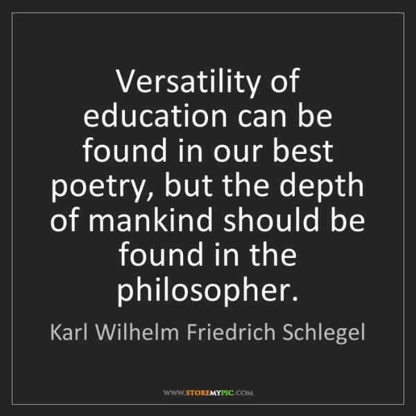 Karl Wilhelm Friedrich Schlegel: Versatility of education can be found in our best poetry,...