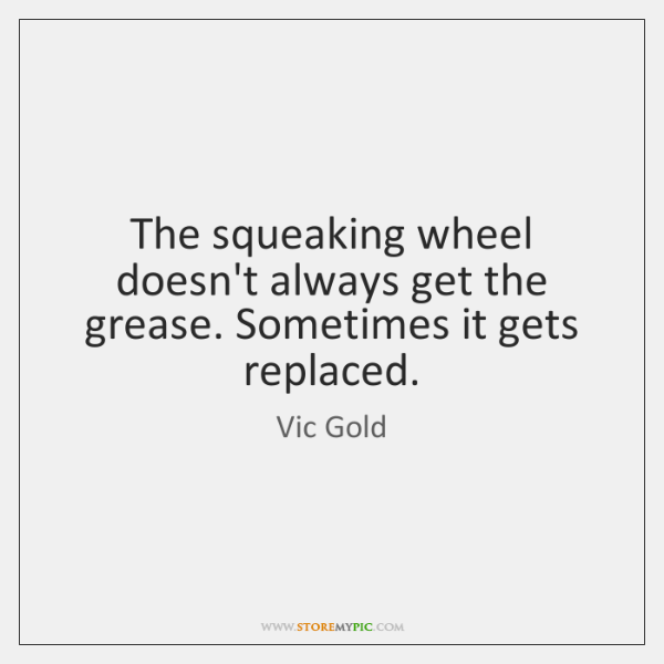 The squeaking wheel doesn't always get the grease. Sometimes it gets replaced.